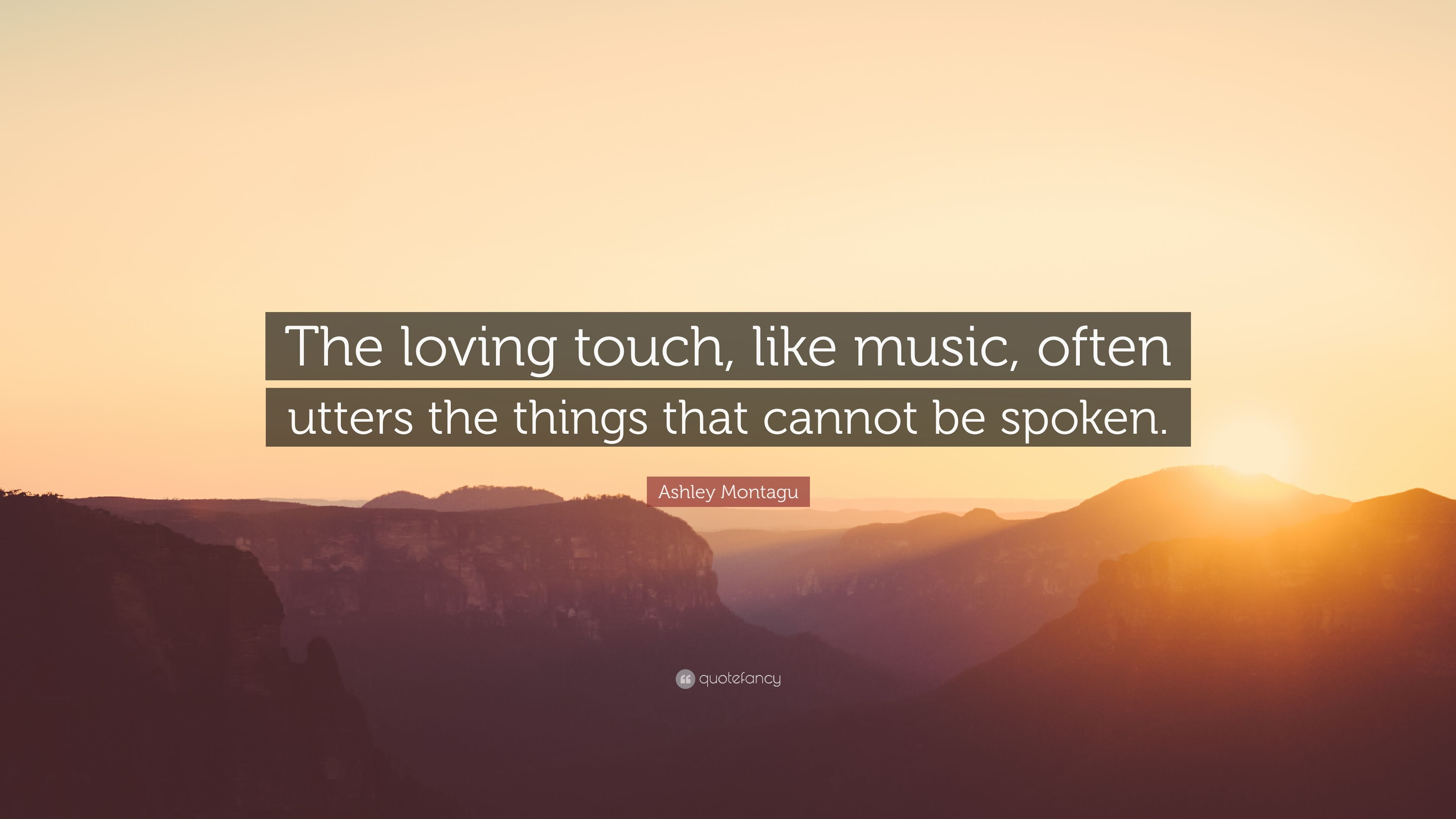 "Ashley Montagu Quote: ""The loving touch, like music, often utters ..."