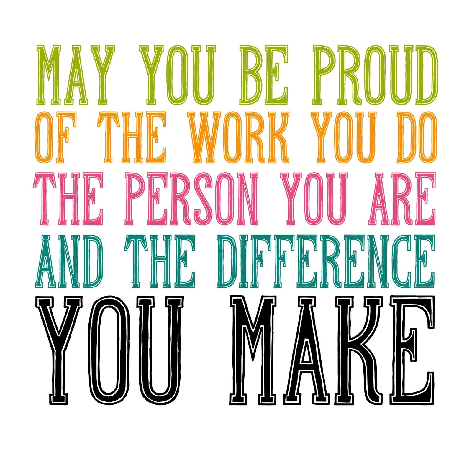 May you be proud of the work you do, the person you are, and the ...